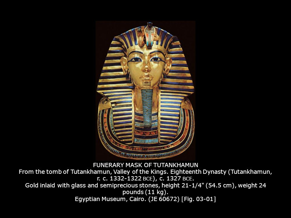 FUNERARY MASK OF TUTANKHAMUN From the tomb of Tutankhamun, Valley of the Kings. Eighteenth Dynasty (Tutankhamun, r. c. 1332-1322 BCE), c. 1327 BCE. Gold inlaid with glass and semiprecious stones, height 21-1/4 (54.5 cm), weight 24 pounds (11 kg). Egyptian Museum, Cairo. (JE 60672) [Fig. 03-01]